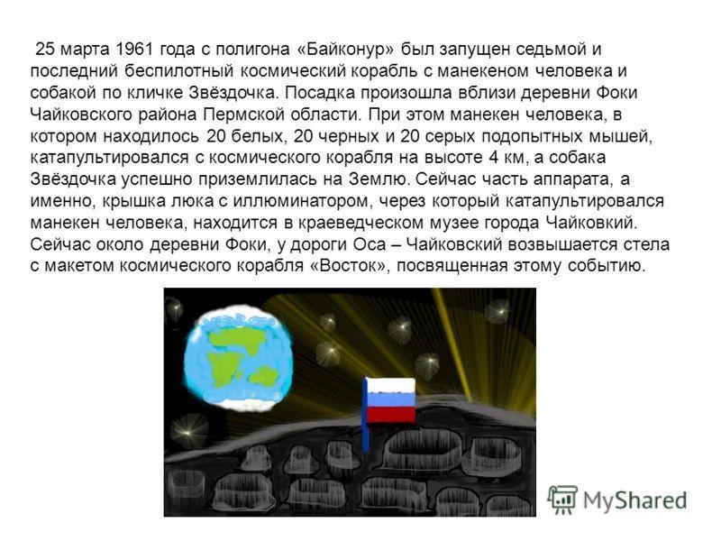 25 марта 1961 года с полигона «Байконур» был запущен седьмой и последний беспилотный космический корабль с манекеном человека и собакой по кличке Звёздочка. Посадка произошла вблизи деревни Фоки Чайковского района Пермской области. При этом манекен ч