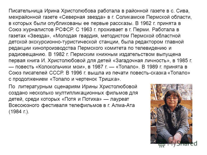 Писательница Ирина Христолюбова работала в районной газете в с. Сива, межрайонной газете «Северная звезда» в г. Соликамске Пермской области, в которых были опубликованы ее первые рассказы. В 1962 г. принята в Союз журналистов РСФСР. С 1963 г. прожива