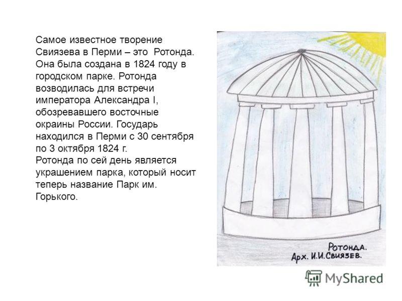 Самое известное творение Свиязева в Перми – это Ротонда. Она была создана в 1824 году в городском парке. Ротонда возводилась для встречи императора Александра I, обозревавшего восточные окраины России. Государь находился в Перми с 30 сентября по 3 ок