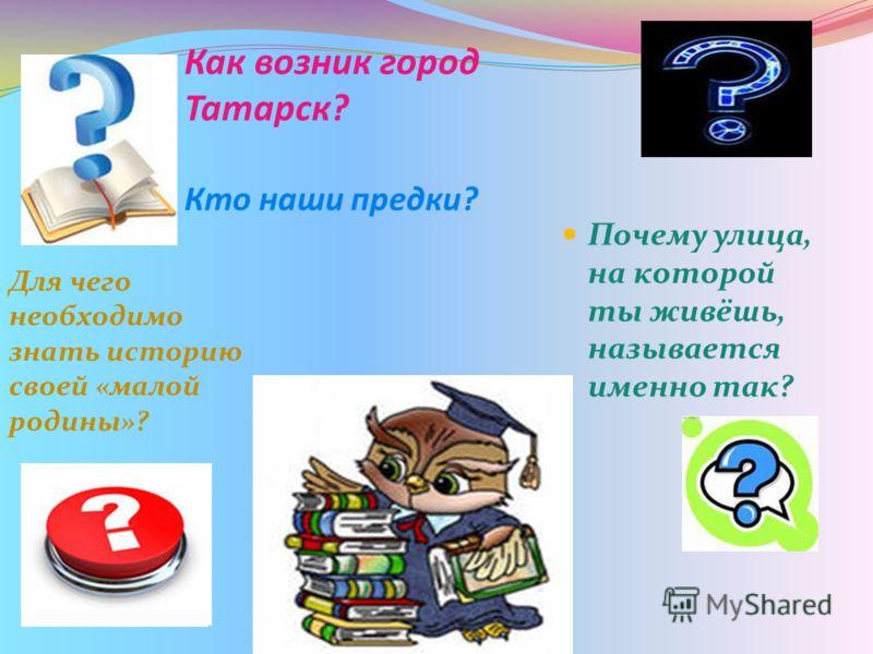 Как возник город Татарск? Кто наши предки? Почему улица, на которой ты живёшь, называется именно так? Для чего необходимо знать историю своей «малой родины»?