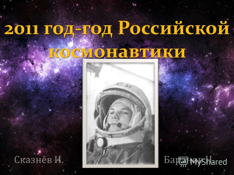 2011 год-год Российской космонавтики Сказнёв И. Баранов Н.