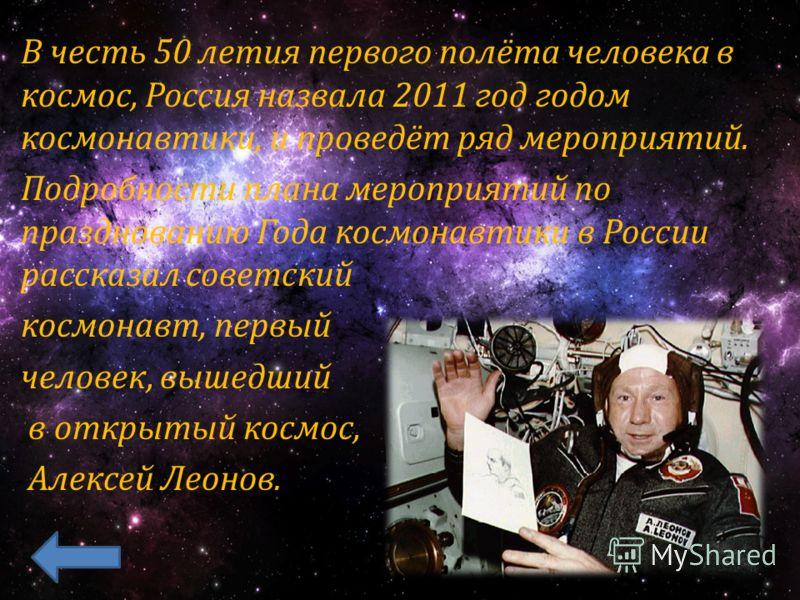 В честь 50 летия первого полёта человека в космос, Россия назвала 2011 год годом космонавтики, и проведёт ряд мероприятий. Подробности плана мероприятий по празднованию Года космонавтики в России рассказал советский космонавт, первый человек, вышедши