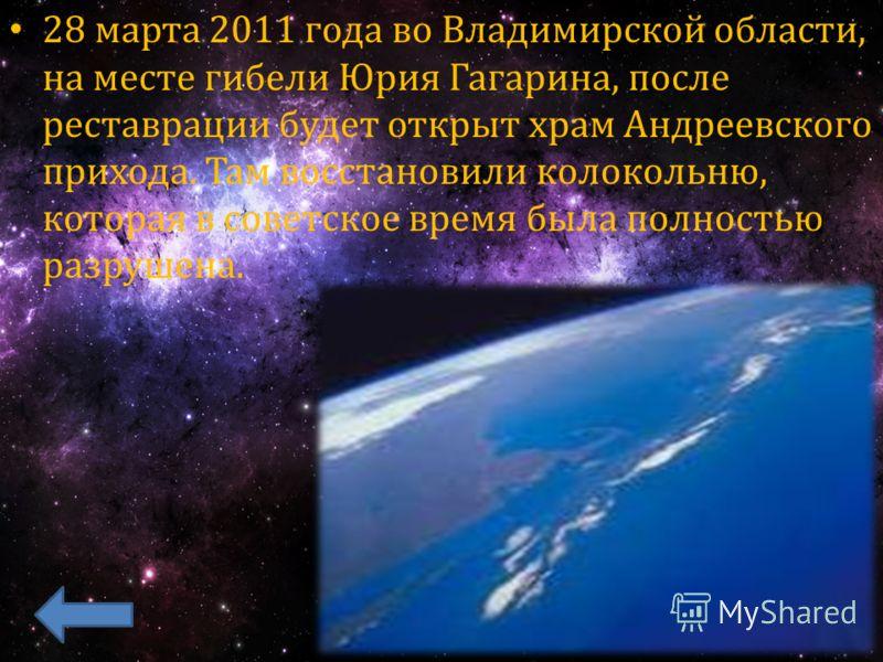 28 марта 2011 года во Владимирской области, на месте гибели Юрия Гагарина, после реставрации будет открыт храм Андреевского прихода. Там восстановили колокольню, которая в советское время была полностью разрушена.