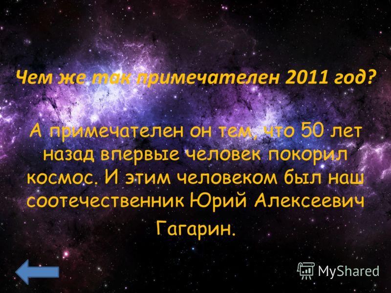 Чем же так примечателен 2011 год? А примечателен он тем, что 50 лет назад впервые человек покорил космос. И этим человеком был наш соотечественник Юрий Алексеевич Гагарин.