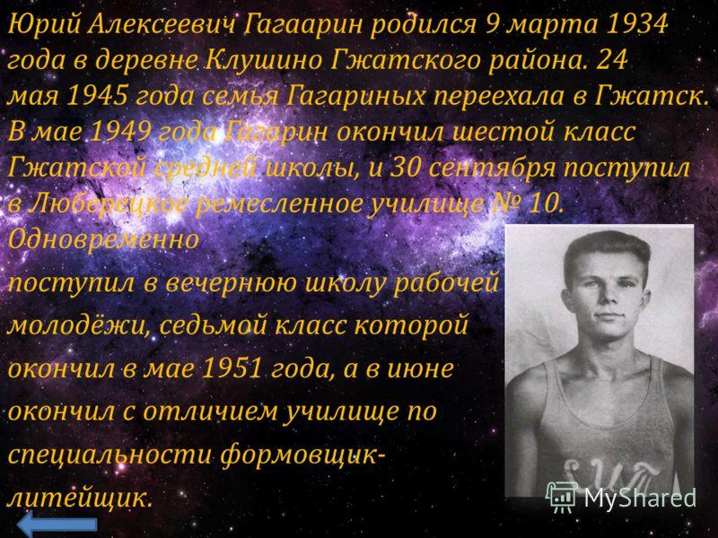 Юрий Алексеевич Гагаарин родился 9 марта 1934 года в деревне Клушино Гжатского района. 24 мая 1945 года семья Гагариных переехала в Гжатск. В мае 1949 года Гагарин окончил шестой класс Гжатской средней школы, и 30 сентября поступил в Люберецкое ремес