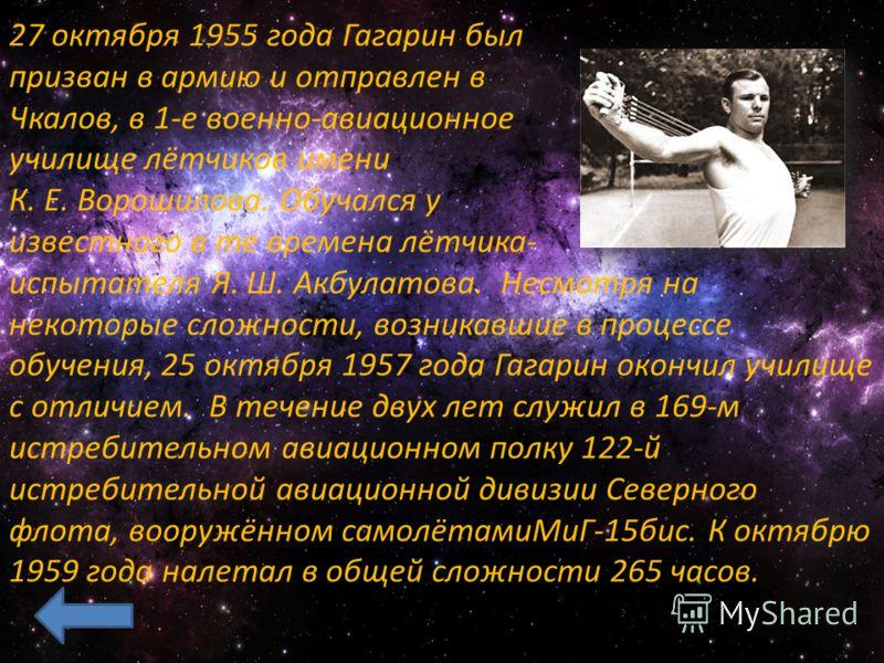 27 октября 1955 года Гагарин был призван в армию и отправлен в Чкалов, в 1-е военно-авиационное училище лётчиков имени К. Е. Ворошилова. Обучался у известного в те времена лётчика- испытателя Я. Ш. Акбулатова. Несмотря на некоторые сложности, возника
