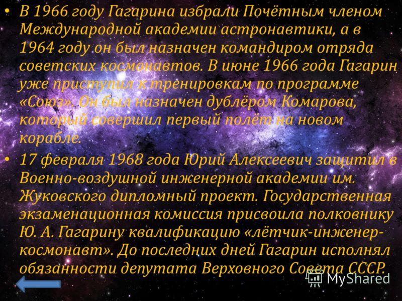 В 1966 году Гагарина избрали Почётным членом Международной академии астронавтики, а в 1964 году он был назначен командиром отряда советских космонавтов. В июне 1966 года Гагарин уже приступил к тренировкам по программе «Союз». Он был назначен дублёро