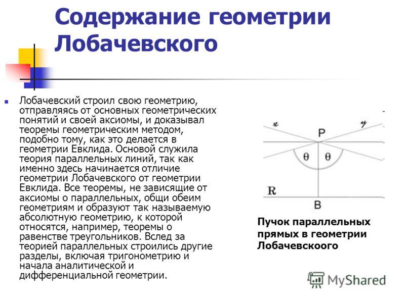 Содержание геометрии Лобачевского Лобачевский строил свою геометрию, отправляясь от основных геометрических понятий и своей аксиомы, и доказывал теоремы геометрическим методом, подобно тому, как это делается в геометрии Евклида. Основой служила теори