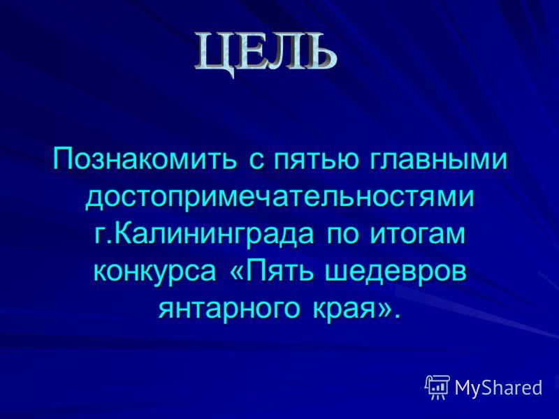 Познакомить с пятью главными достопримечательностями г.Калининграда по итогам конкурса «Пять шедевров янтарного края».