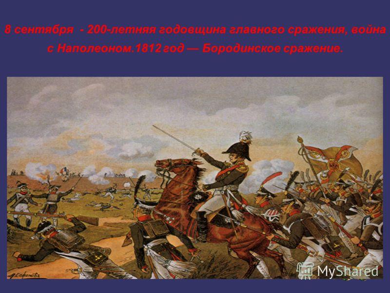 8 сентября - 200-летняя годовщина главного сражения, война с Наполеоном.1812 год Бородинское сражение.