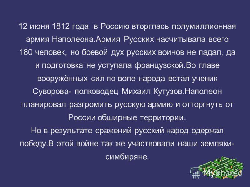 12 июня 1812 года в Россию вторглась полумиллионная армия Наполеона.Армия Русских насчитывала всего 180 человек, но боевой дух русских воинов не падал, да и подготовка не уступала французской.Во главе вооружённых сил по воле народа встал ученик Сувор