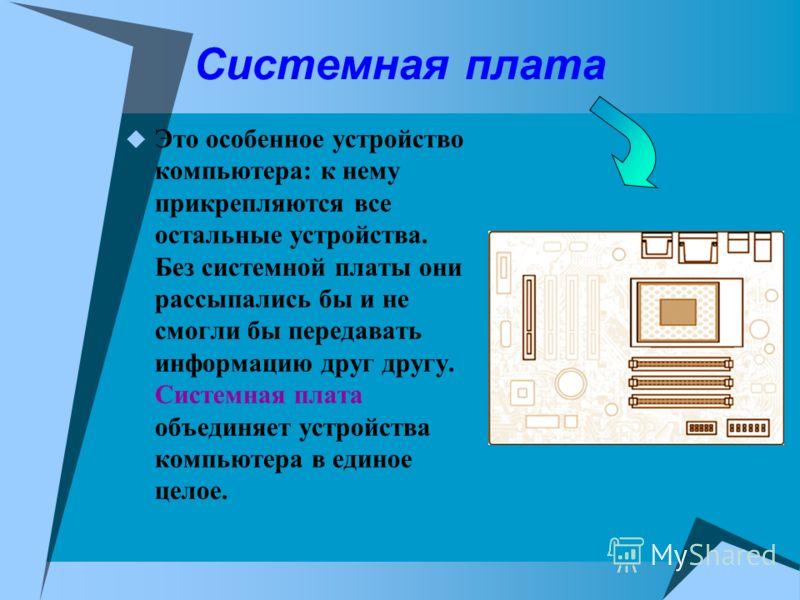 Системная плата Это особенное устройство компьютера: к нему прикрепляются все остальные устройства. Без системной платы они рассыпались бы и не смогли бы передавать информацию друг другу. Системная плата объединяет устройства компьютера в единое цело