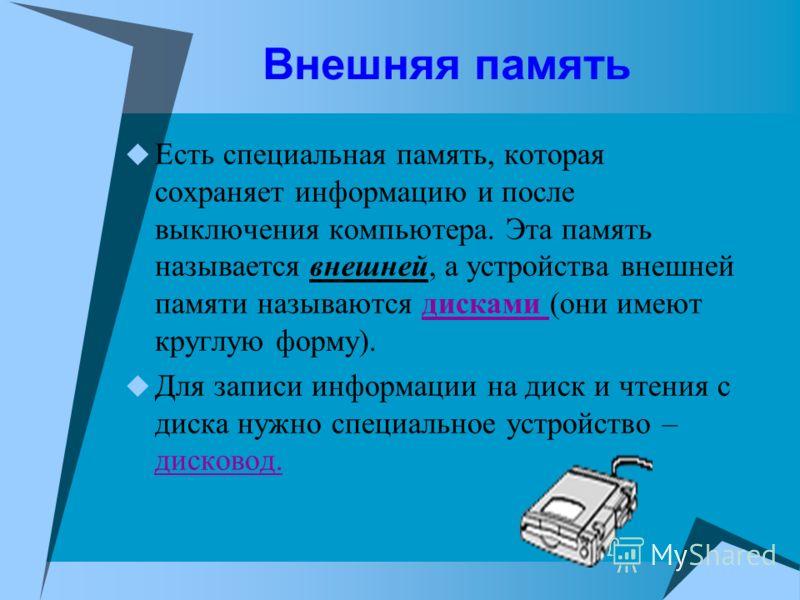 Внешняя память Есть специальная память, которая сохраняет информацию и после выключения компьютера. Эта память называется внешней, а устройства внешней памяти называются дисками (они имеют круглую форму). Для записи информации на диск и чтения с диск