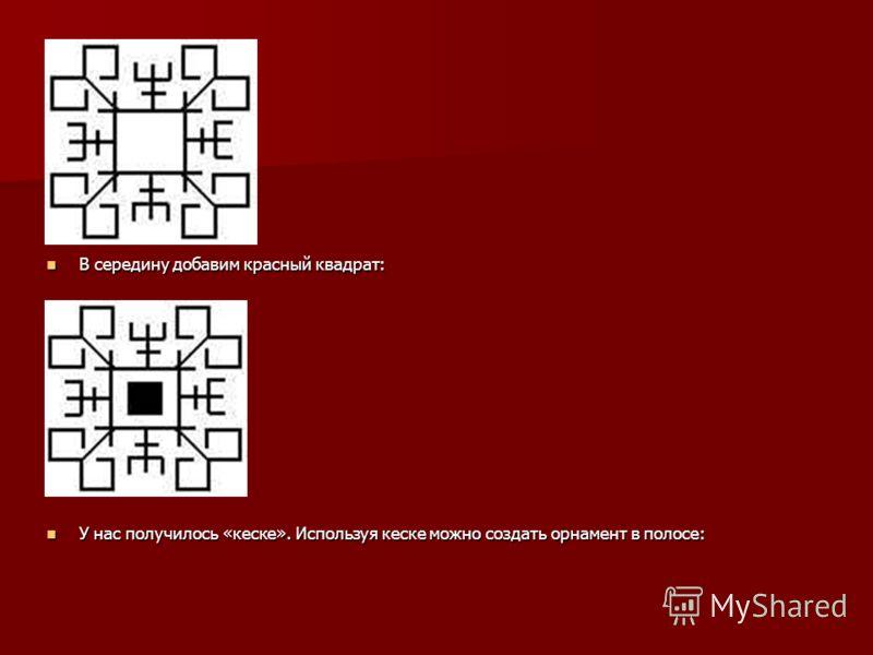 В середину добавим красный квадрат: В середину добавим красный квадрат: У нас получилось «кеске». Используя кеске можно создать орнамент в полосе: У нас получилось «кеске». Используя кеске можно создать орнамент в полосе: