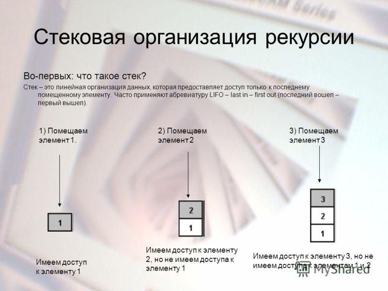 Стековая организация рекурсии Во-первых: что такое стек? Стек – это линейная организация данных, которая предоставляет доступ только к последнему помещенному элементу. Часто применяют абревиатуру LIFO – last in – first out (последний вошел – первый в