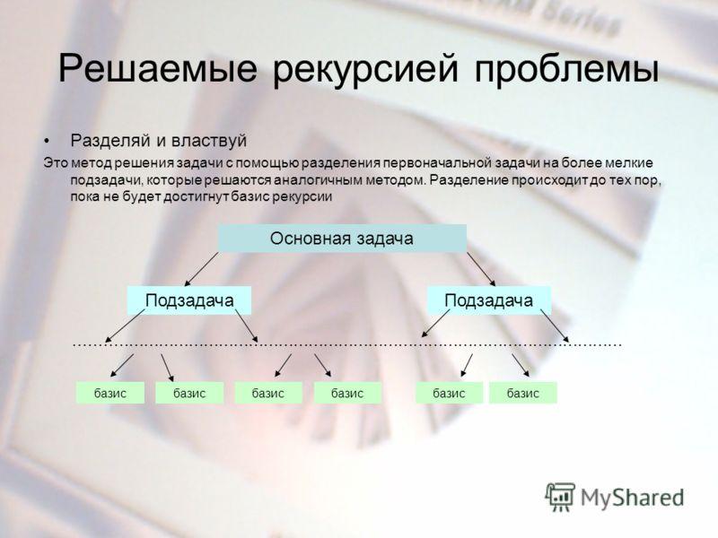 Решаемые рекурсией проблемы Разделяй и властвуй Это метод решения задачи с помощью разделения первоначальной задачи на более мелкие подзадачи, которые решаются аналогичным методом. Разделение происходит до тех пор, пока не будет достигнут базис рекур