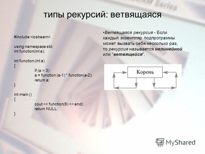 типы рекурсий: ветвящаяся Ветвящаяся рекурсия - Если каждый экземпляр подпрограммы может вызвать себя несколько раз, то рекурсия называется нелинейной или