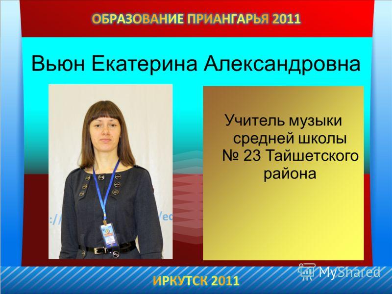 Вьюн Екатерина Александровна Учитель музыки средней школы 23 Тайшетского района