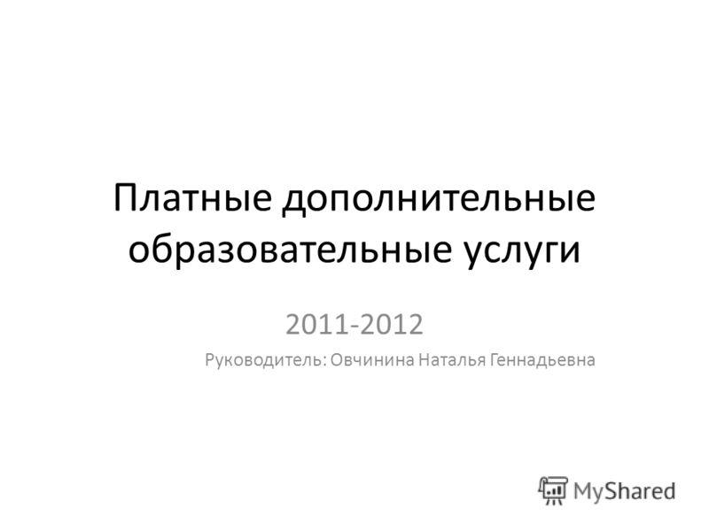 Платные дополнительные образовательные услуги 2011-2012 Руководитель: Овчинина Наталья Геннадьевна