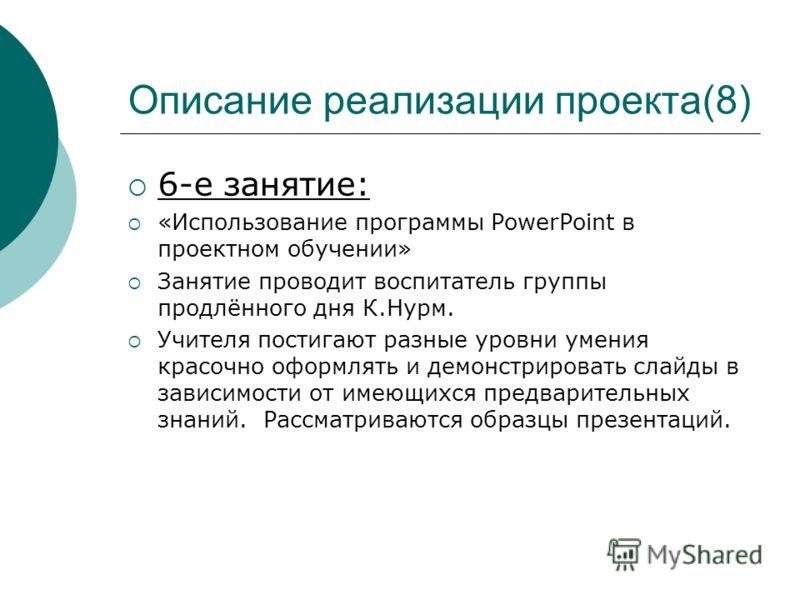 Описание реализации проекта(8) 6-е занятие: «Использование программы PowerPoint в проектном обучении» Занятие проводит воспитатель группы продлённого дня К.Нурм. Учителя постигают разные уровни умения красочно оформлять и демонстрировать слайды в зав