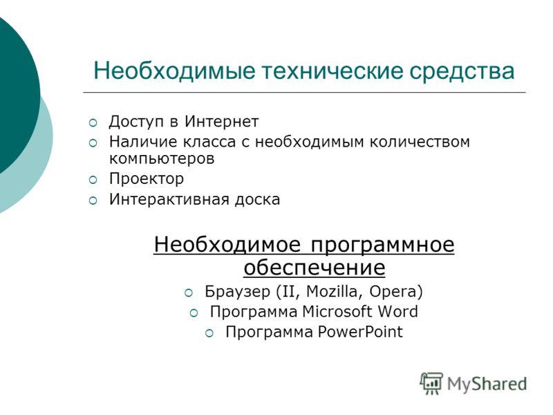 Необходимые технические средства Доступ в Интернет Наличие класса с необходимым количеством компьютеров Проектор Интерактивная доска Необходимое программное обеспечение Браузер (II, Mozilla, Opera) Программа Microsoft Word Программа PowerPoint