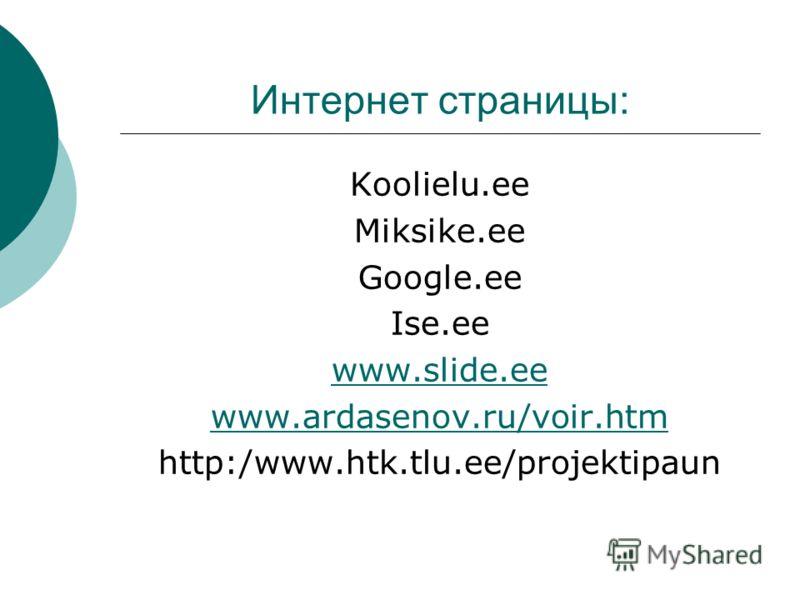 Интернет страницы: Koolielu.ee Miksike.ee Google.ee Ise.ee www.slide.ee www.ardasenov.ru/voir.htm http:/www.htk.tlu.ee/projektipaun