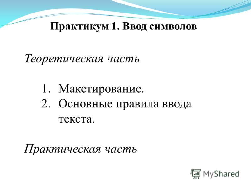 Практикум 1. Ввод символов Теоретическая часть 1.Макетирование. 2.Основные правила ввода текста. Практическая часть