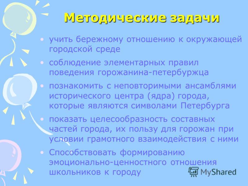 Методические задачи учить бережному отношению к окружающей городской среде соблюдение элементарных правил поведения горожанина-петербуржца познакомить с неповторимыми ансамблями исторического центра (ядра) города, которые являются символами Петербург