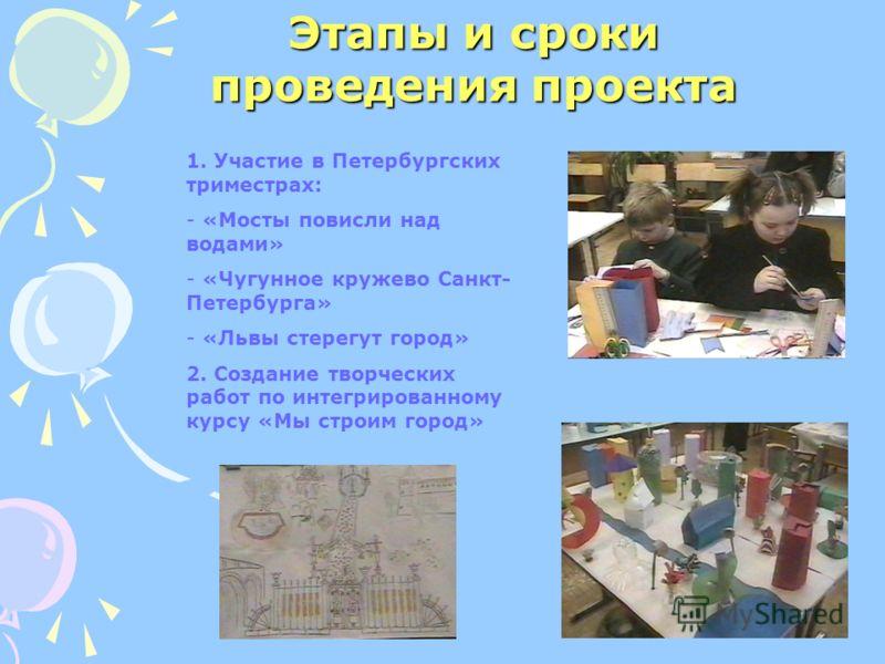 Этапы и сроки проведения проекта 1. Участие в Петербургских триместрах: - «Мосты повисли над водами» - «Чугунное кружево Санкт- Петербурга» - «Львы стерегут город» 2. Создание творческих работ по интегрированному курсу «Мы строим город»