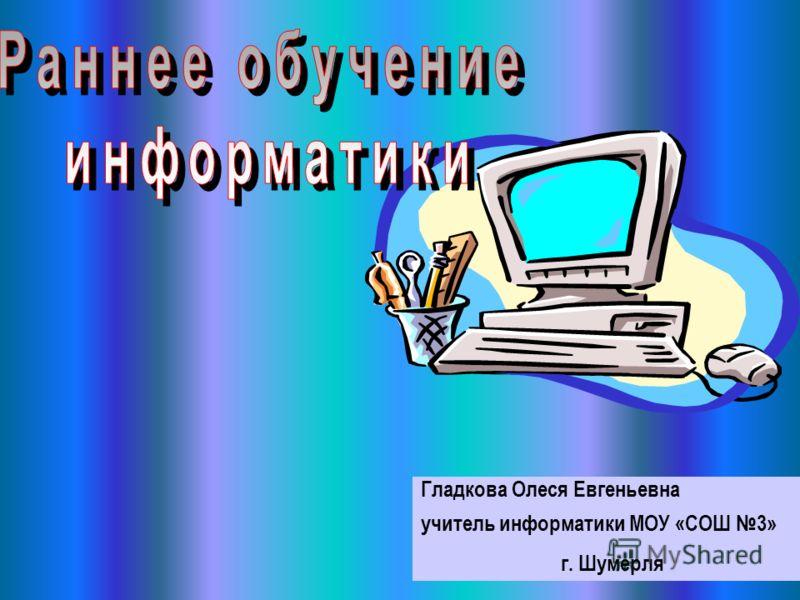 Гладкова Олеся Евгеньевна учитель информатики МОУ «СОШ 3» г. Шумерля