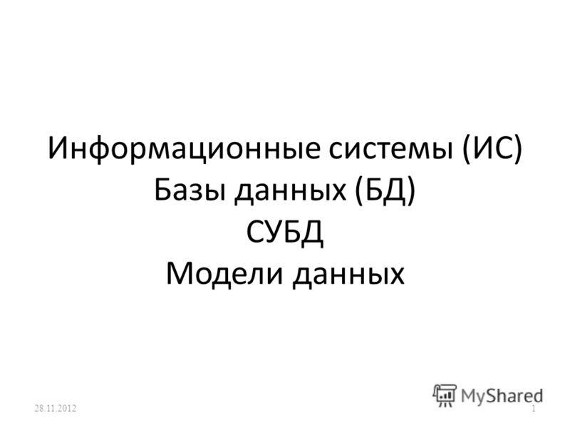 Информационные системы (ИС) Базы данных (БД) СУБД Модели данных 28.11.20121