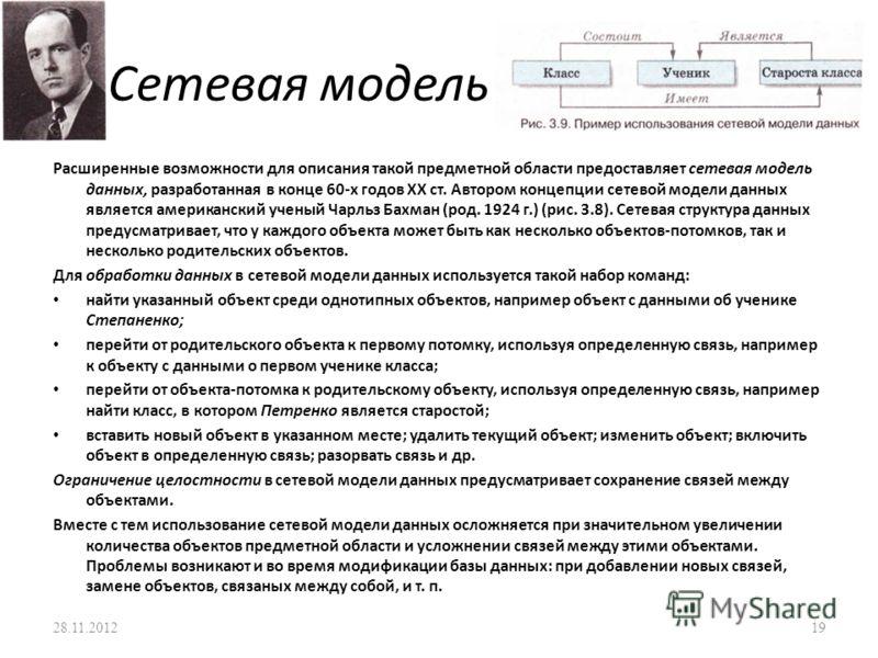 Сетевая модель Расширенные возможности для описания такой предметной области предоставляет сетевая модель данных, разработанная в конце 60-х годов XX ст. Автором концепции сетевой модели данных является американский ученый Чарльз Бахман (род. 1924 г