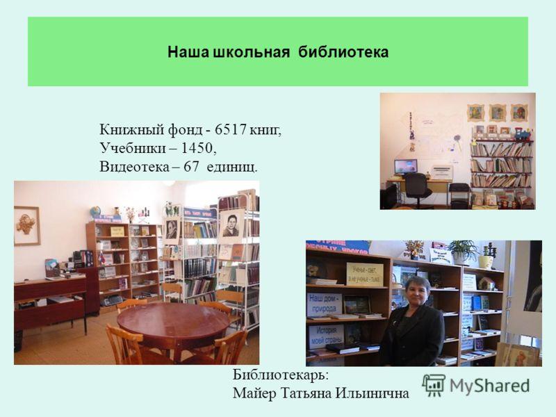 Наша школьная библиотека Книжный фонд - 6517 книг, Учебники – 1450, Видеотека – 67 единиц. Библиотекарь: Майер Татьяна Ильинична