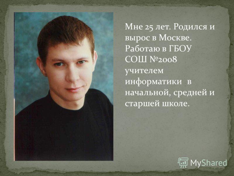Мне 25 лет. Родился и вырос в Москве. Работаю в ГБОУ СОШ 2008 учителем информатики в начальной, средней и старшей школе.