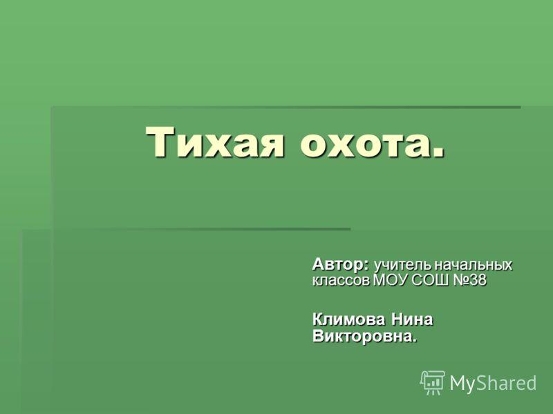 Тихая охота. Автор: учитель начальных классов МОУ СОШ 38 Климова Нина Викторовна.