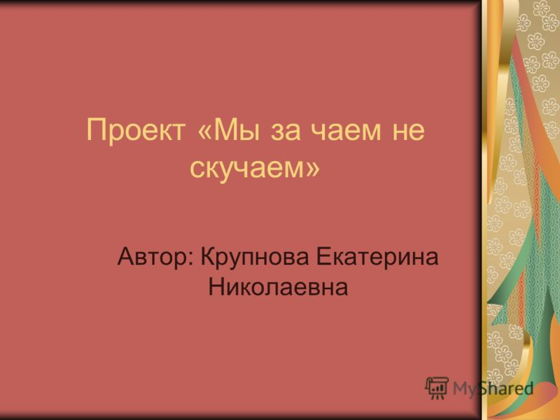 Проект «Мы за чаем не скучаем» Автор: Крупнова Екатерина Николаевна