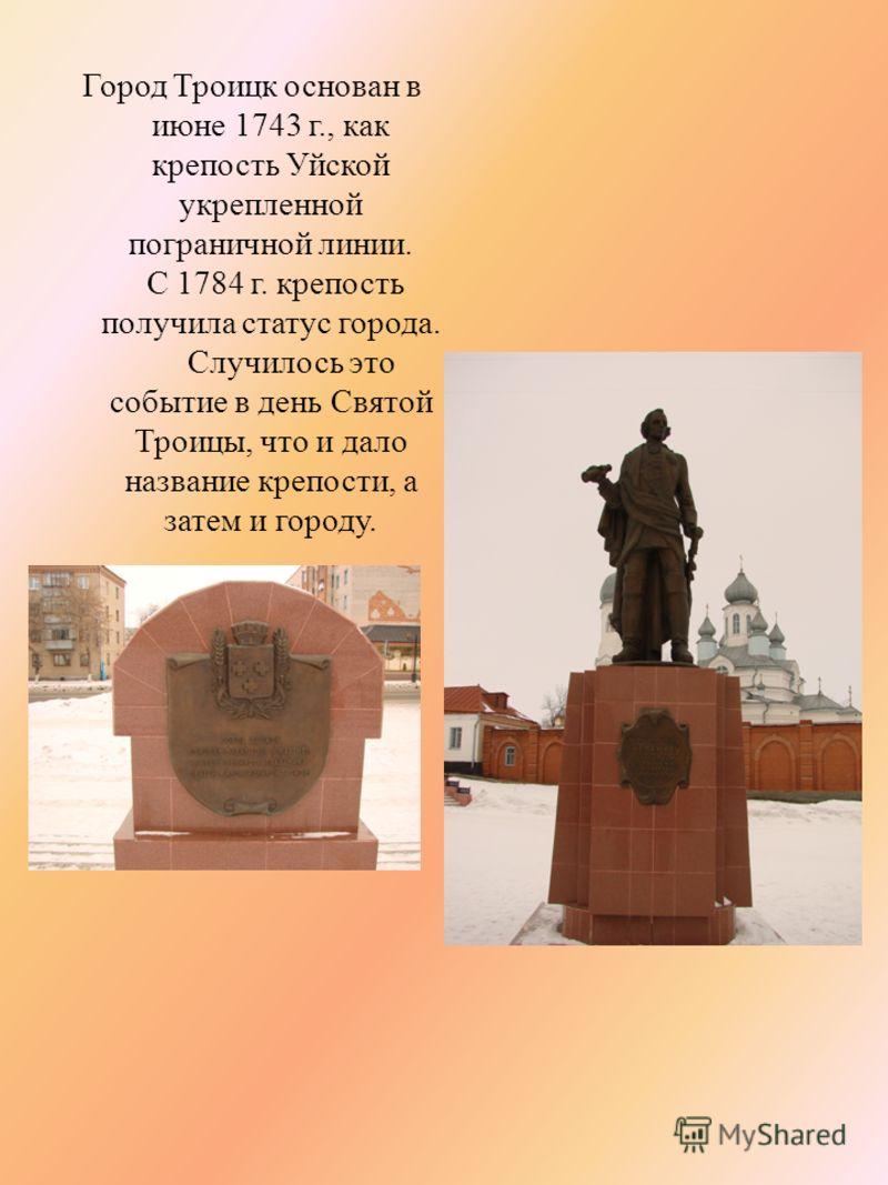 Город Троицк основан в июне 1743 г., как крепость Уйской укрепленной пограничной линии. С 1784 г. крепость получила статус города. Случилось это событие в день Святой Троицы, что и дало название крепости, а затем и городу.