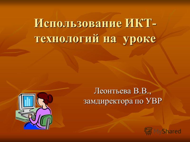 Использование ИКТ- технологий на уроке Леонтьева В.В., замдиректора по УВР