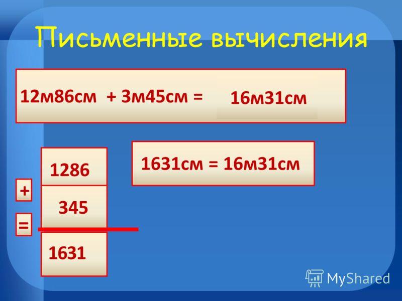 12м86см + 3м45см = 1631см = 16м31см 16м31см Письменные вычисления 1286 345 + = 1361