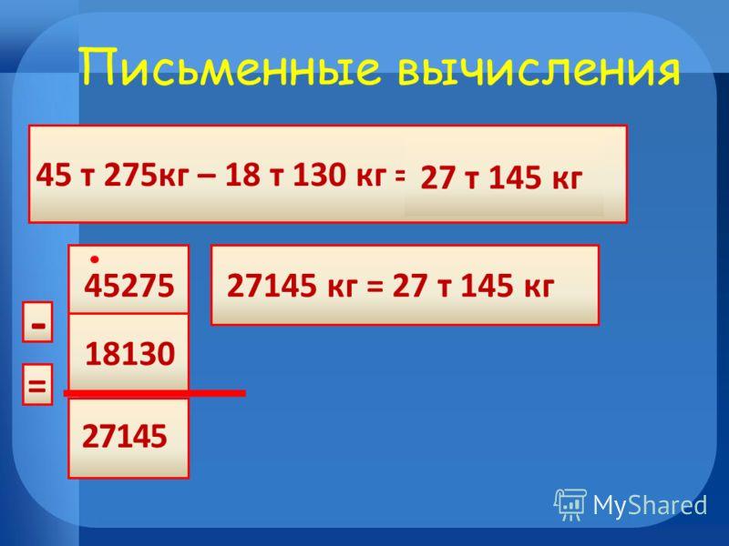 45 т 275кг – 18 т 130 кг = 45275 18130 27145 кг = 27 т 145 кг - 27 т 145 кг Письменные вычисления = 45172