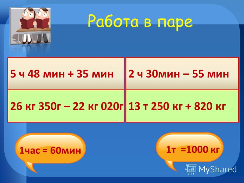 Работа в паре 5 ч 48 мин + 35 мин 26 кг 350г – 22 кг 020г 2 ч 30мин – 55 мин 13 т 250 кг + 820 кг 1час = 60мин 1т =1000 кг