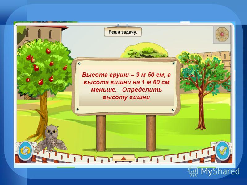 Высота груши – 3 м 50 см, а высота вишни на 1 м 60 см меньше. Определить высоту вишни