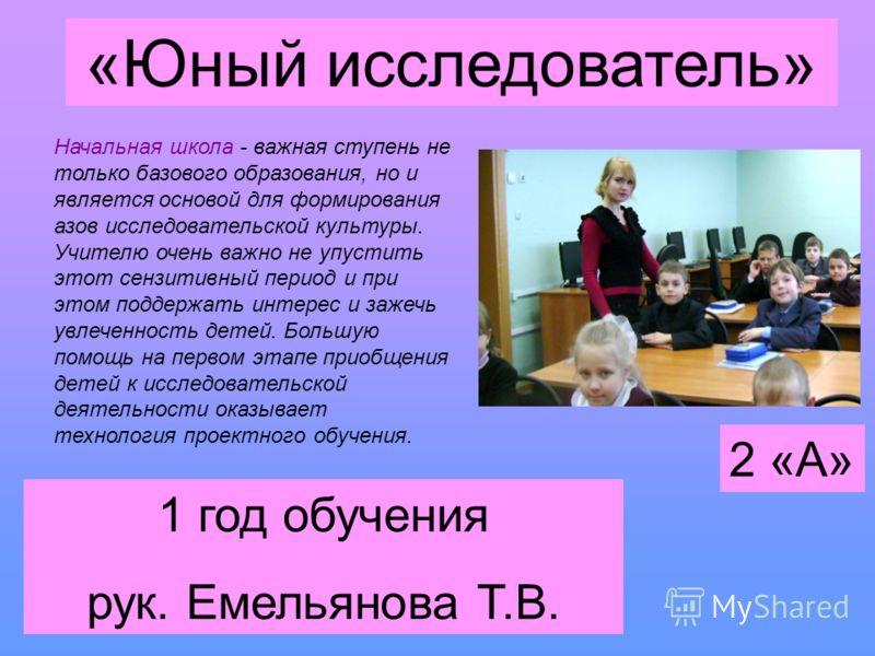 «Юный исследователь» 1 год обучения рук. Емельянова Т.В. Начальная школа - важная ступень не только базового образования, но и является основой для формирования азов исследовательской культуры. Учителю очень важно не упустить этот сензитивный период