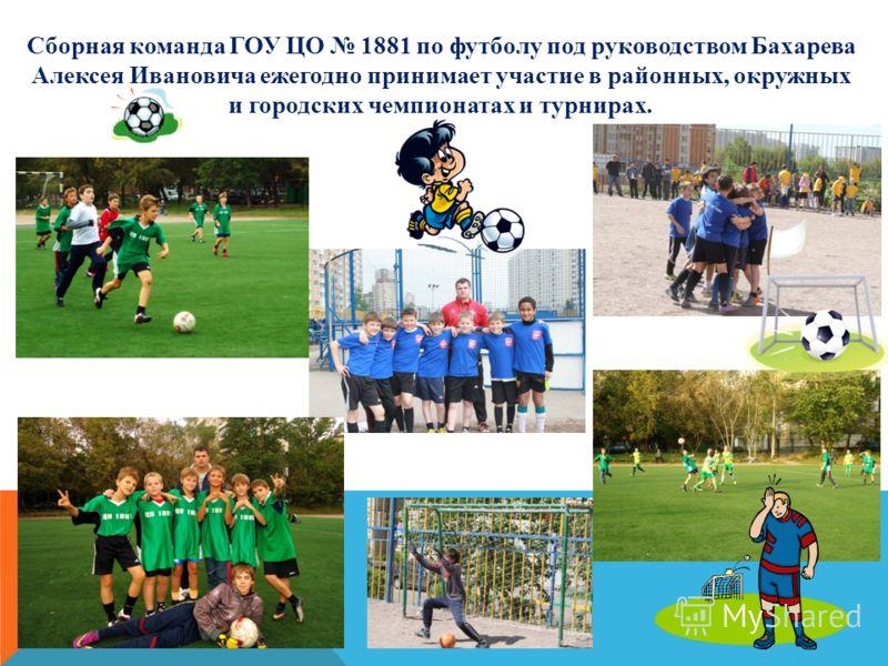 Сборная команда ГОУ ЦО 1881 по футболу под руководством Бахарева Алексея Ивановича ежегодно принимает участие в районных, окружных и городских чемпионатах и турнирах.