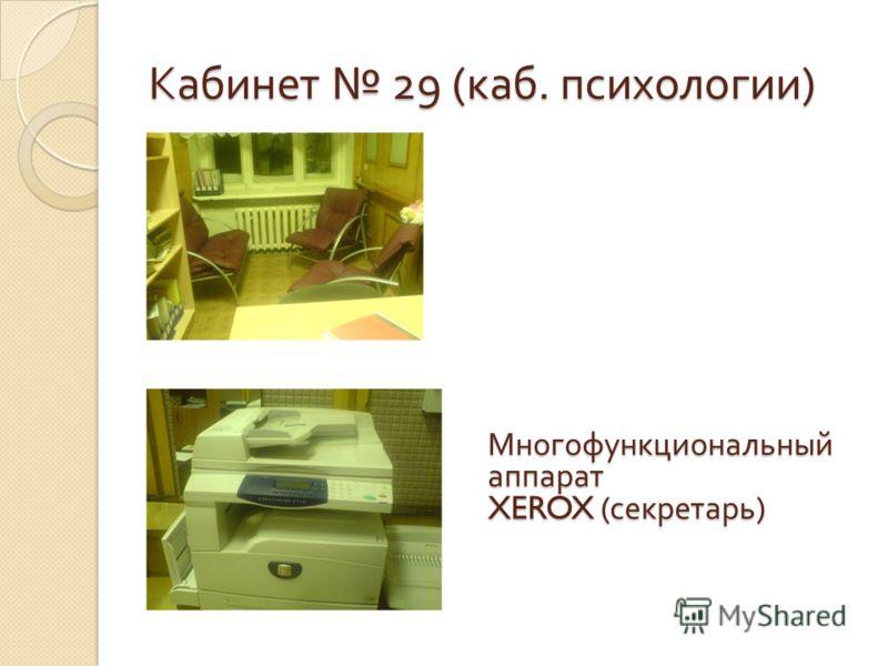 Кабинет 29 ( каб. психологии ) Многофункциональный аппарат XEROX ( секретарь )