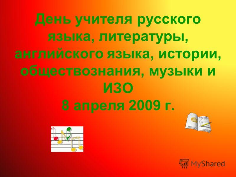 День учителя русского языка, литературы, английского языка, истории, обществознания, музыки и ИЗО 8 апреля 2009 г.