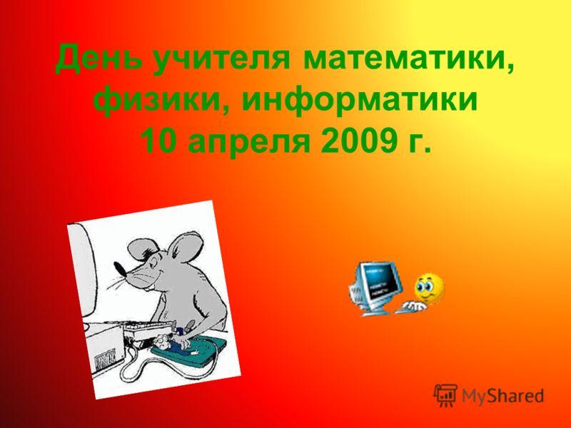 День учителя математики, физики, информатики 10 апреля 2009 г.