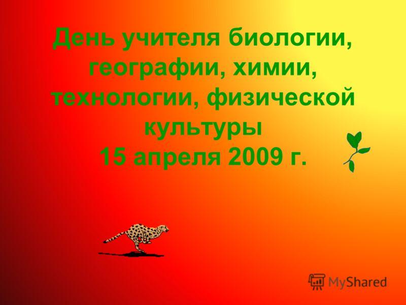 День учителя биологии, географии, химии, технологии, физической культуры 15 апреля 2009 г.