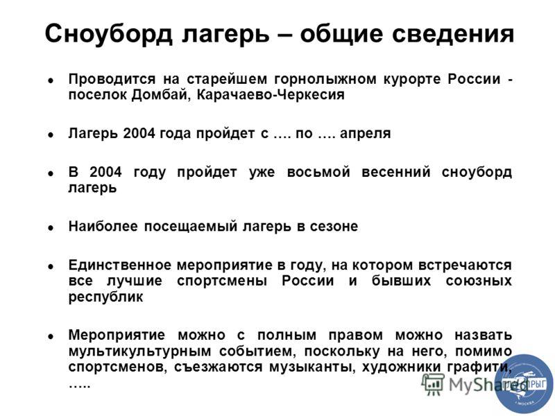 Сноуборд лагерь – общие сведения Проводится на старейшем горнолыжном курорте России - поселок Домбай, Карачаево-Черкесия Лагерь 2004 года пройдет с …. по …. апреля В 2004 году пройдет уже восьмой весенний сноуборд лагерь Наиболее посещаемый лагерь в