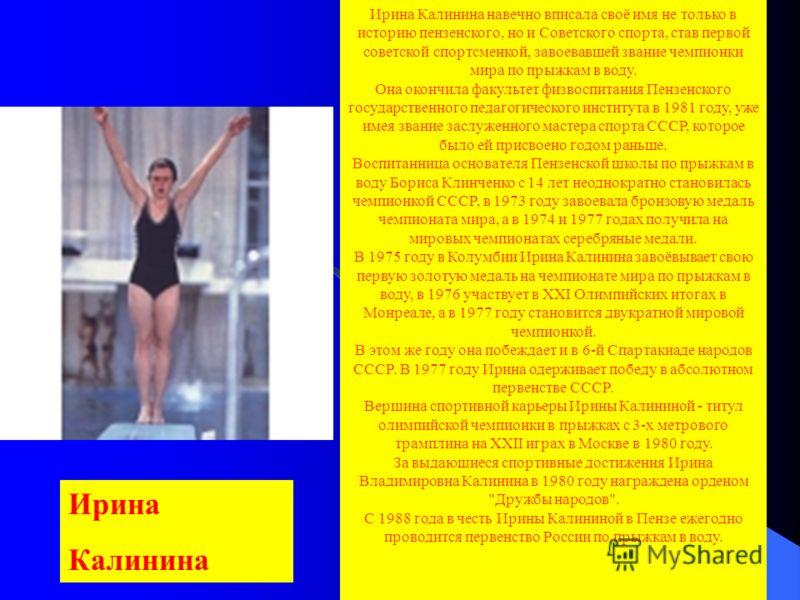 Ирина Калинина навечно вписала своё имя не только в историю пензенского, но и Советского спорта, став первой советской спортсменкой, завоевавшей звание чемпионки мира по прыжкам в воду. Она окончила факультет физвоспитания Пензенского государственног